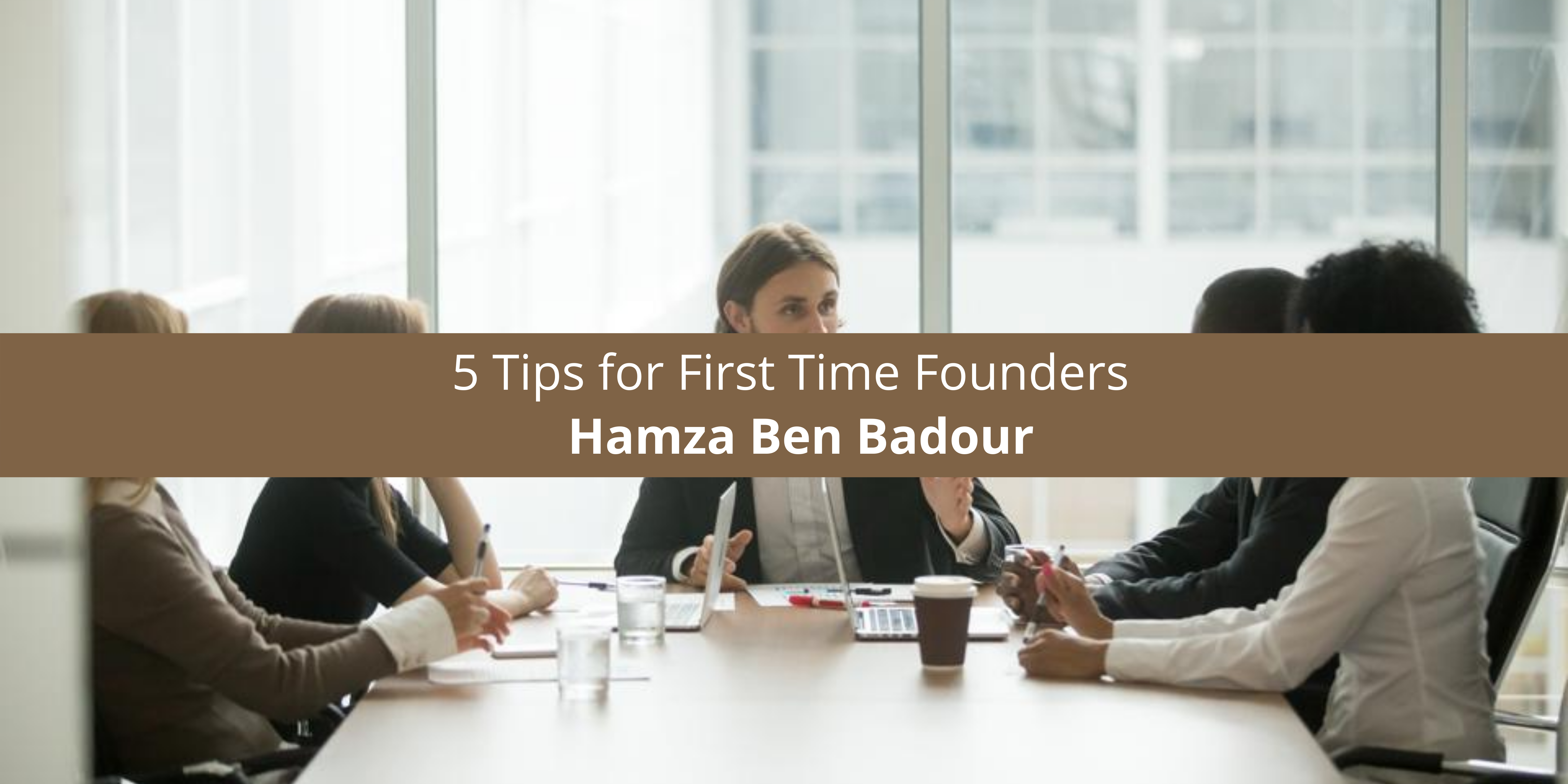 Hamza Ben Badour 5 Tips for First Time Founders